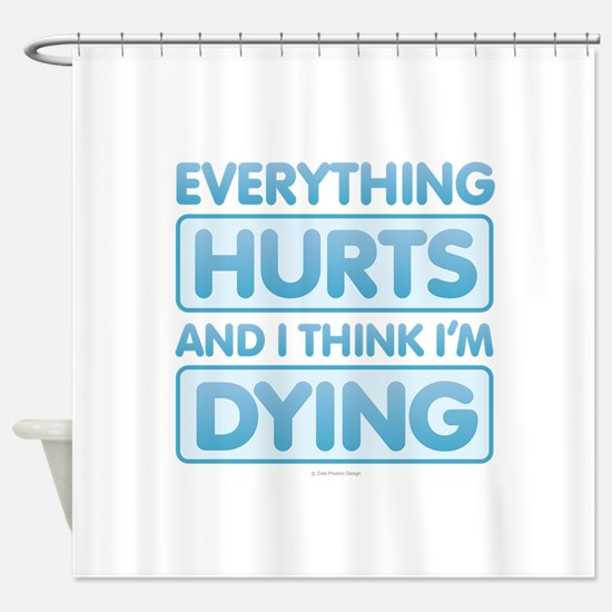 Everything Hurts Shower Curtain
