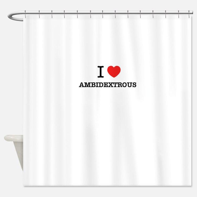I Love AMBIDEXTROUS Shower Curtain