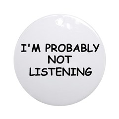 I'M PROBABLY NOT LISTENING Ornament (Round)