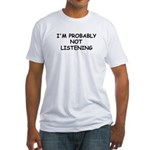 I'M PROBABLY NOT LISTENING Fitted T-Shirt