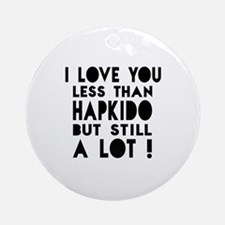 I Love You Less Than Hapkido Round Ornament