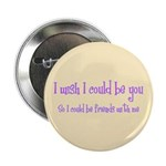 "Wish Could Be You 2.25"" Button"