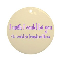 Wish Could Be You Ornament (Round)
