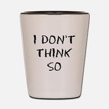 I DONT THINK SO Shot Glass