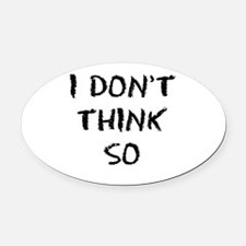 I DONT THINK SO Oval Car Magnet