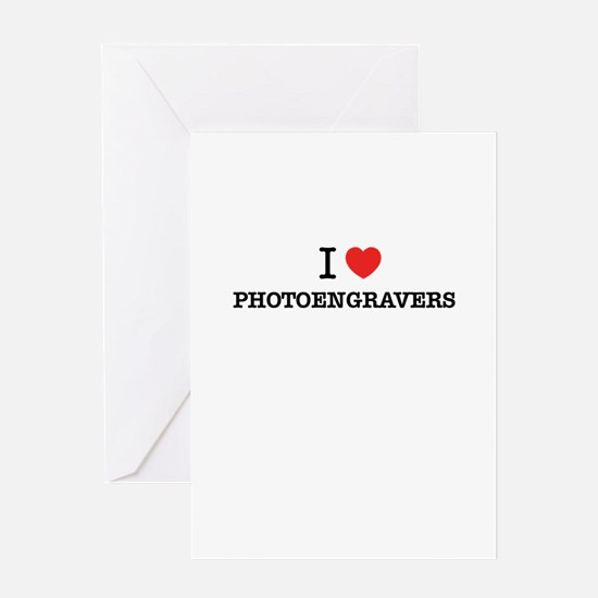 I Love PHOTOENGRAVERS Greeting Cards