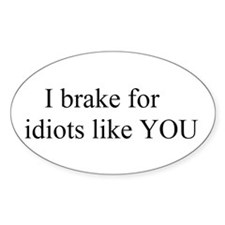 I brake for idiots like you Oval Decal