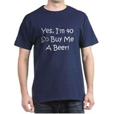 Yes, I'm 40 So Buy Me A Beer! T-Shirt
