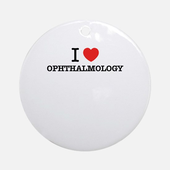I Love OPHTHALMOLOGY Round Ornament