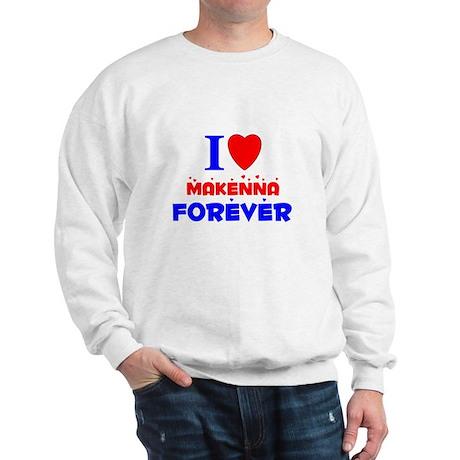 I Love Makenna Forever - Sweatshirt