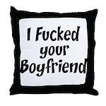 I fucked your boyfriend Throw Pillow
