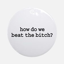 how do we beat the bitch? Ornament (Round)
