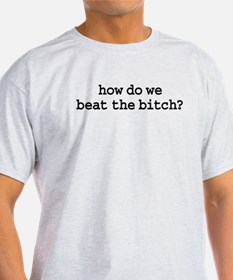 how do we beat the bitch? T-Shirt