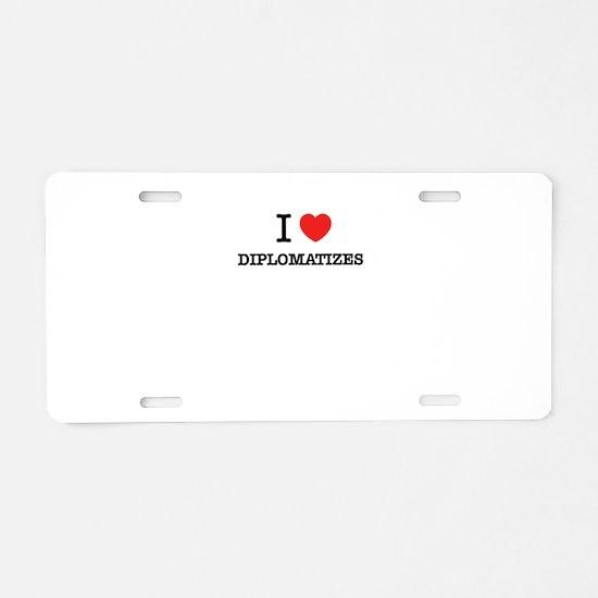 I Love DIPLOMATIZES Aluminum License Plate