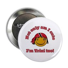"Not only am I cute I'm Trini too! 2.25"" Button"