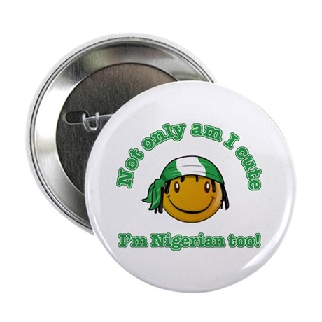 "Not only am I cute I'm Nigerian too! 2.25"" Button"