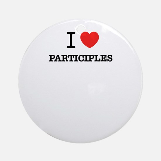 I Love PARTICIPLES Round Ornament