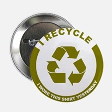 """I Recycle, I Wore This Shirt Yesterday 2.25"""" Butto"""