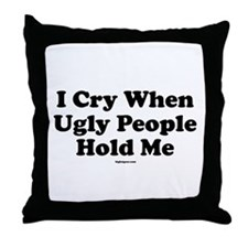 I Cry When Ugly People Hold M Throw Pillow