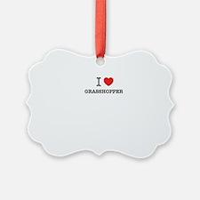 I Love GRASSHOPPER Ornament