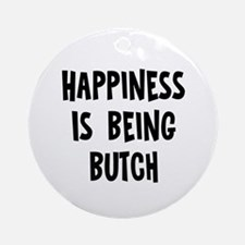 Happiness is being Butch Ornament (Round)
