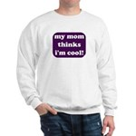 My mom thinks I'm cool Sweatshirt