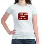 Your mom thinks I'm cool funny Jr. Ringer T-Shirt