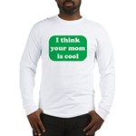 I think your mom is cool Long Sleeve T-Shirt