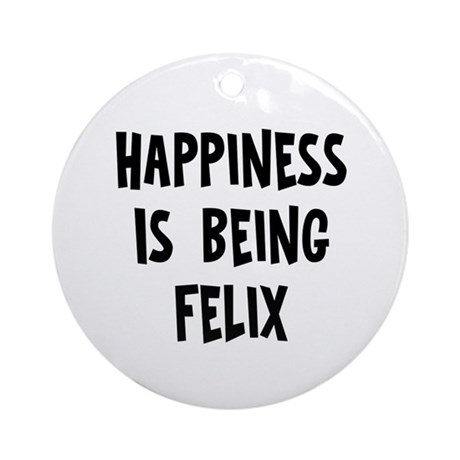 Happiness is being Felix Ornament (Round)