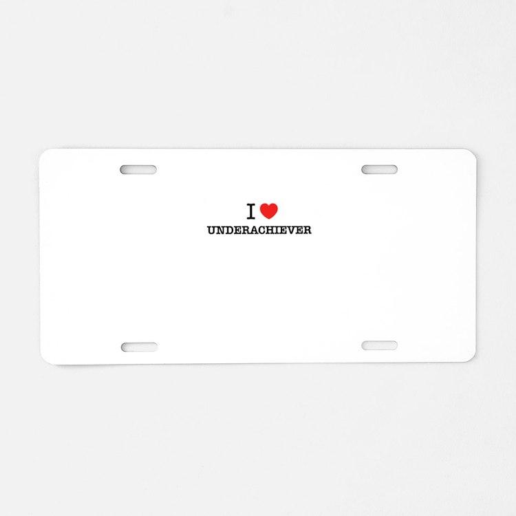 I Love UNDERACHIEVER Aluminum License Plate