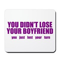 You Didn't Lose Your Boyfriend Mousepad