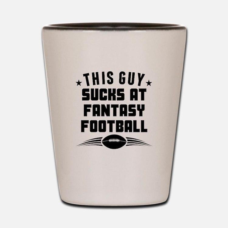 This Guy Sucks At Fantasy Football Shot Glass