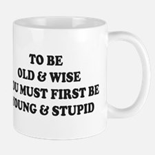 To Be Old And Wise You Must First Young Stu Mugs