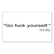 Go fuck yourself. -- Dick Cheney