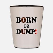 BORN TO DUMP! - Shot Glass