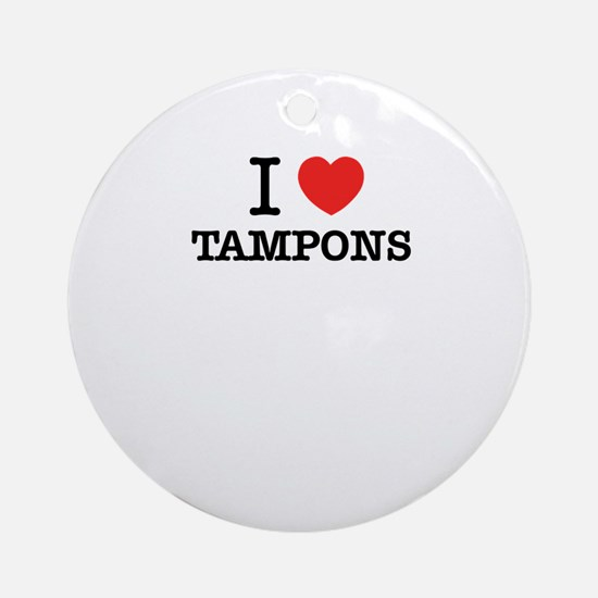 I Love TAMPONS Round Ornament
