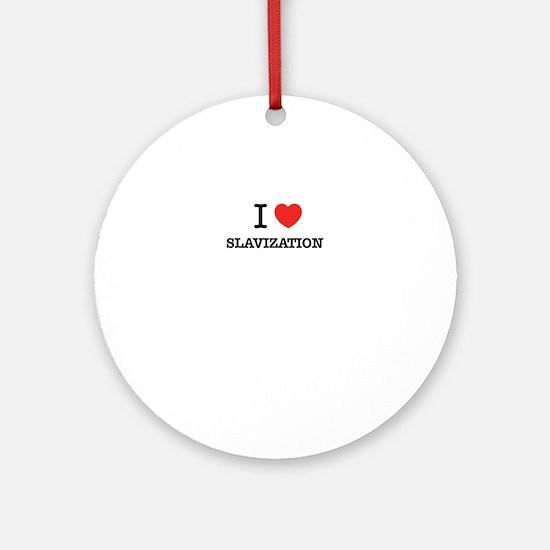 I Love SLAVIZATION Round Ornament