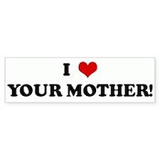 I Love YOUR MOTHER! Bumper Bumper Sticker