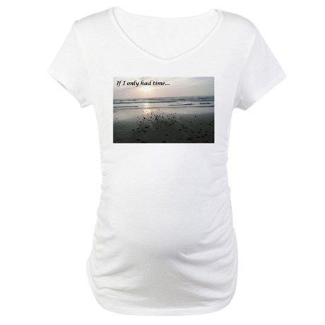 If I only had time... Maternity T-Shirt