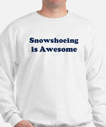 Snowshoeing is Awesome Sweatshirt