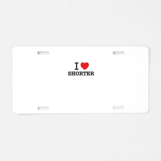 I Love SHORTER Aluminum License Plate