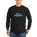 We're Pregnant! Long Sleeve Dark T-Shirt