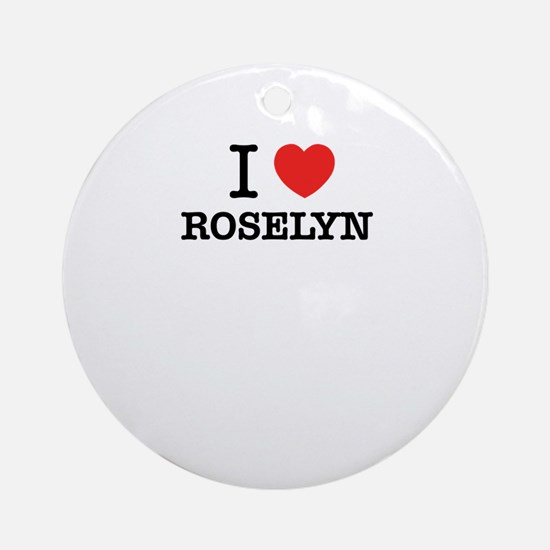 I Love ROSELYN Round Ornament