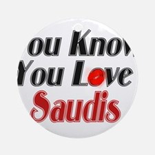 You know you love Saudis Ornament (Round)