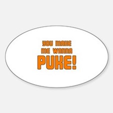 You Make Me Wanna Puke! Oval Decal
