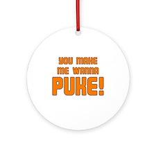 You Make Me Wanna Puke! Ornament (Round)