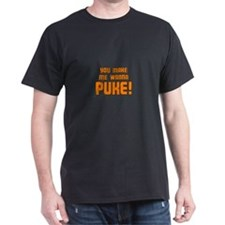 You Make Me Wanna Puke! T-Shirt