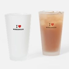 I Love WORKAHOLICS Drinking Glass