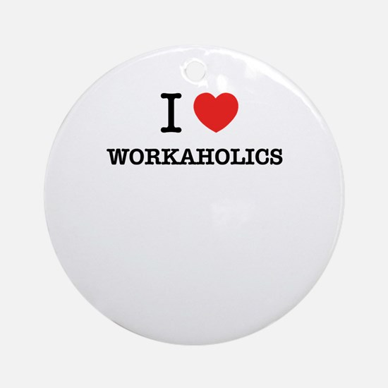 I Love WORKAHOLICS Round Ornament