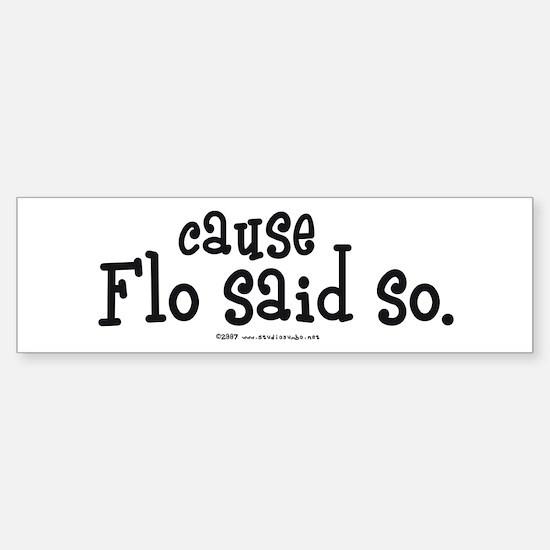 Cause Flo Said So! Bumper Bumper Bumper Sticker